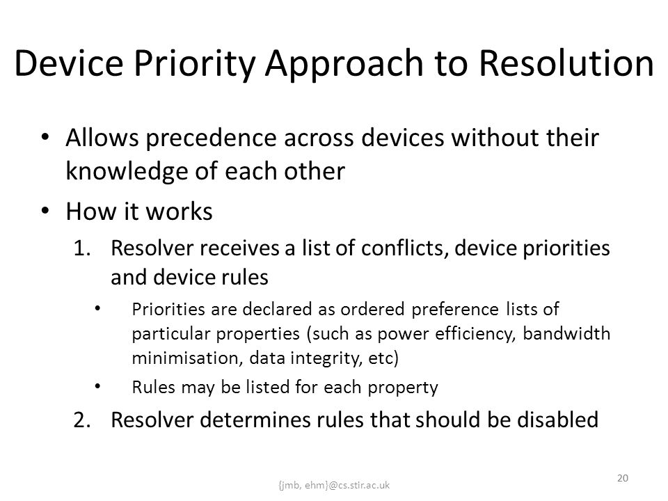 {jmb, ehm}@cs.stir.ac.uk 20 Device Priority Approach to Resolution Allows precedence across devices without their knowledge of each other How it works 1.Resolver receives a list of conflicts, device priorities and device rules Priorities are declared as ordered preference lists of particular properties (such as power efficiency, bandwidth minimisation, data integrity, etc) Rules may be listed for each property 2.Resolver determines rules that should be disabled 20