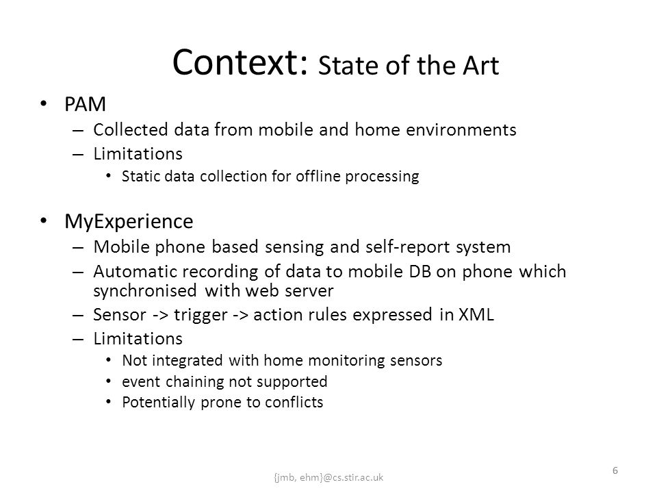 {jmb, ehm}@cs.stir.ac.uk 6 Context: State of the Art PAM – Collected data from mobile and home environments – Limitations Static data collection for offline processing MyExperience – Mobile phone based sensing and self-report system – Automatic recording of data to mobile DB on phone which synchronised with web server – Sensor -> trigger -> action rules expressed in XML – Limitations Not integrated with home monitoring sensors event chaining not supported Potentially prone to conflicts 6