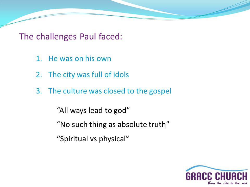 "The challenges Paul faced: 1.He was on his own 2.The city was full of idols 3.The culture was closed to the gospel ""All ways lead to god"" ""No such thi"