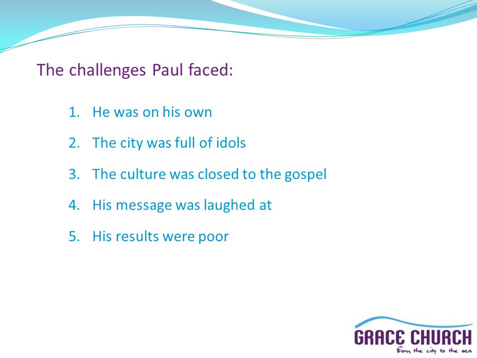 The challenges Paul faced: 1.He was on his own 2.The city was full of idols 3.The culture was closed to the gospel 4.His message was laughed at 5.His results were poor