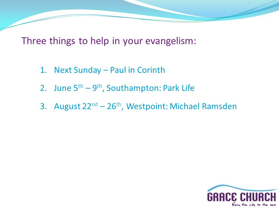 Three things to help in your evangelism: 1.Next Sunday – Paul in Corinth 2.June 5 th – 9 th, Southampton: Park Life 3.August 22 nd – 26 th, Westpoint: Michael Ramsden