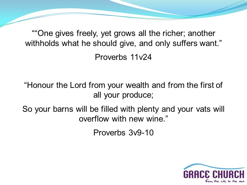 One gives freely, yet grows all the richer; another withholds what he should give, and only suffers want. Proverbs 11v24 Honour the Lord from your wealth and from the first of all your produce; So your barns will be filled with plenty and your vats will overflow with new wine. Proverbs 3v9-10