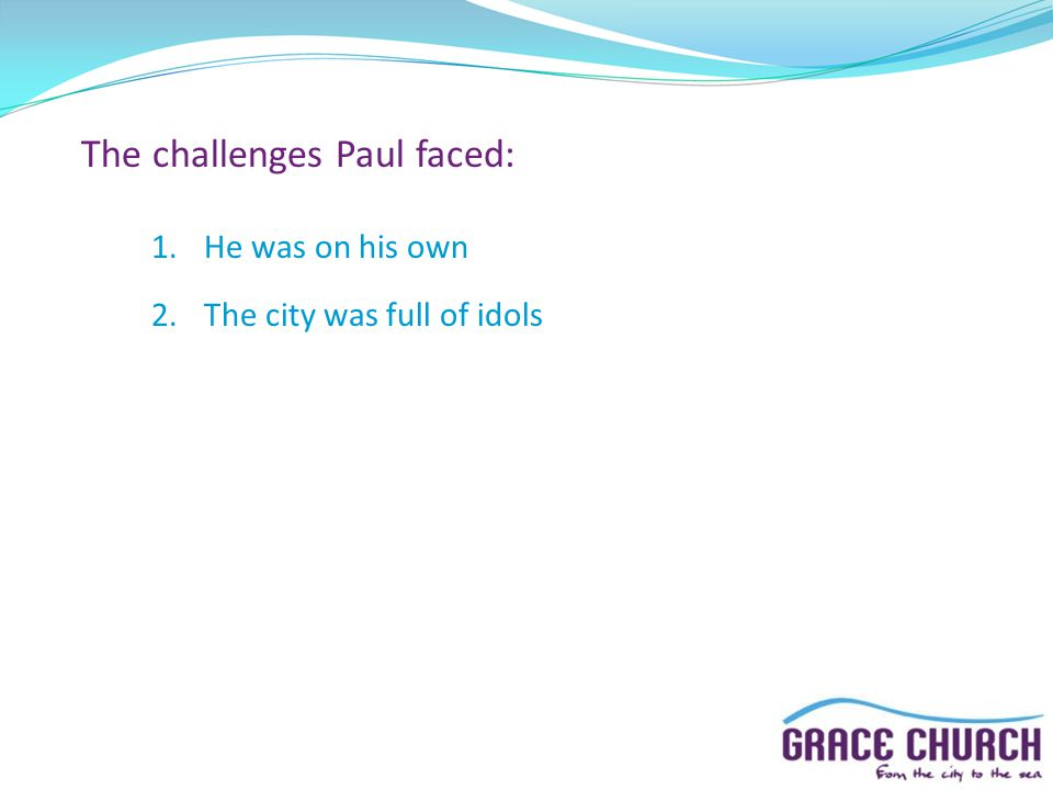 The challenges Paul faced: 1.He was on his own 2.The city was full of idols
