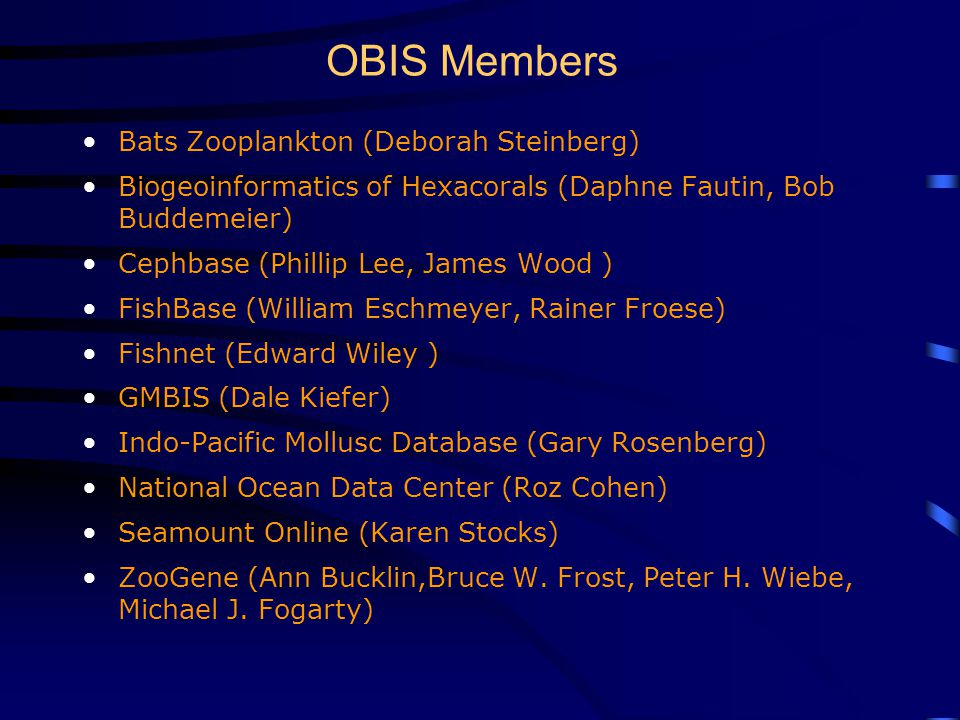 OBIS Members Bats Zooplankton (Deborah Steinberg) Biogeoinformatics of Hexacorals (Daphne Fautin, Bob Buddemeier) Cephbase (Phillip Lee, James Wood ) FishBase (William Eschmeyer, Rainer Froese) Fishnet (Edward Wiley ) GMBIS (Dale Kiefer) Indo-Pacific Mollusc Database (Gary Rosenberg) National Ocean Data Center (Roz Cohen) Seamount Online (Karen Stocks) ZooGene (Ann Bucklin,Bruce W.