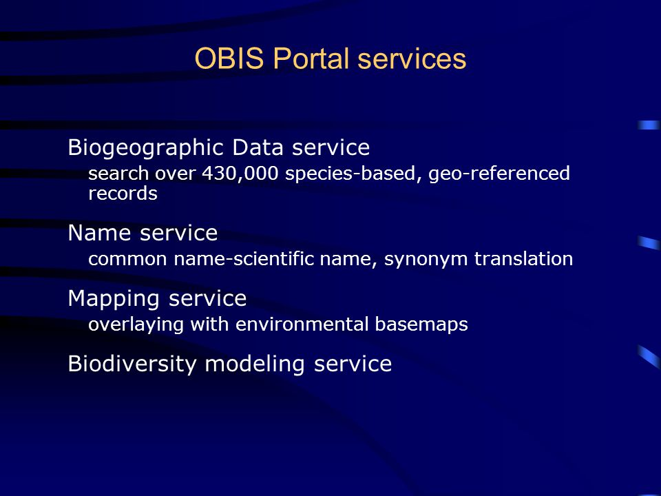 OBIS Portal services Biogeographic Data service search over 430,000 species-based, geo-referenced records Name service common name-scientific name, synonym translation Mapping service overlaying with environmental basemaps Biodiversity modeling service