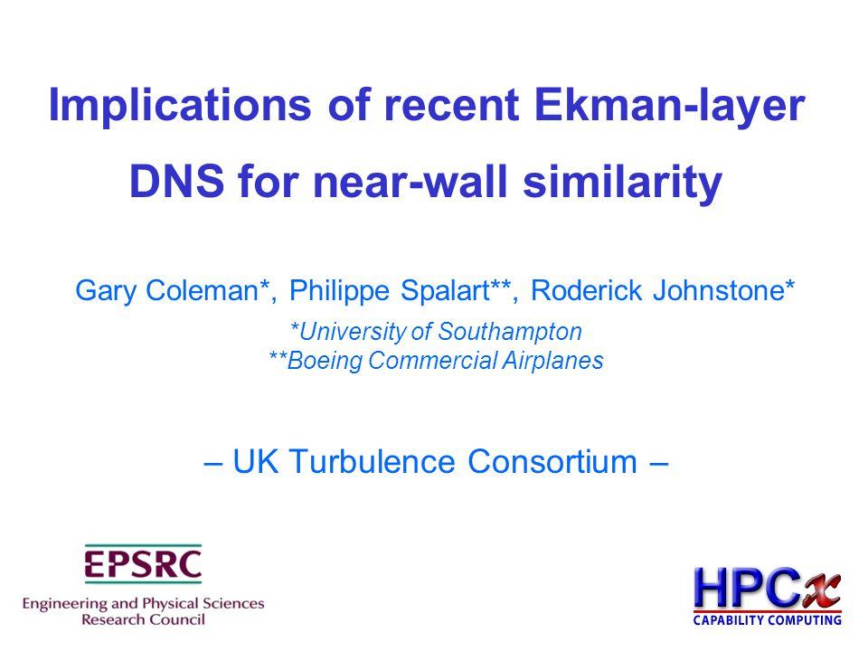 Implications of recent Ekman-layer DNS for near-wall similarity x – UK Turbulence Consortium – Gary Coleman*, Philippe Spalart**, Roderick Johnstone*