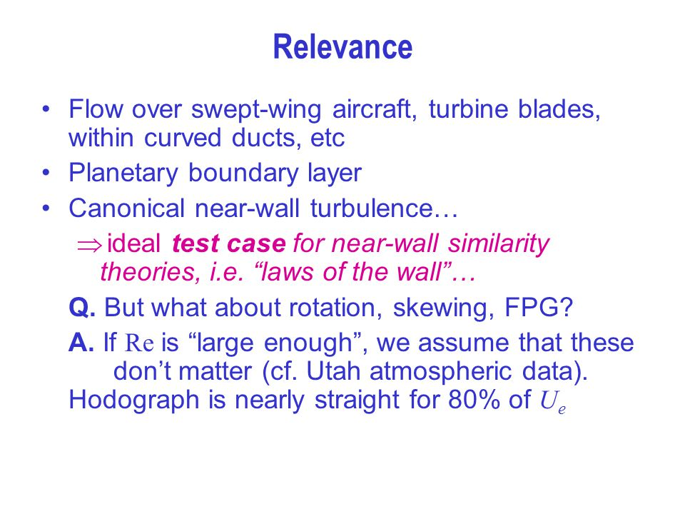 Relevance Flow over swept-wing aircraft, turbine blades, within curved ducts, etc Planetary boundary layer Canonical near-wall turbulence…  ideal tes