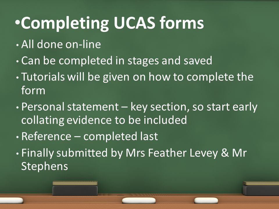 Completing UCAS forms All done on-line Can be completed in stages and saved Tutorials will be given on how to complete the form Personal statement – key section, so start early collating evidence to be included Reference – completed last Finally submitted by Mrs Feather Levey & Mr Stephens