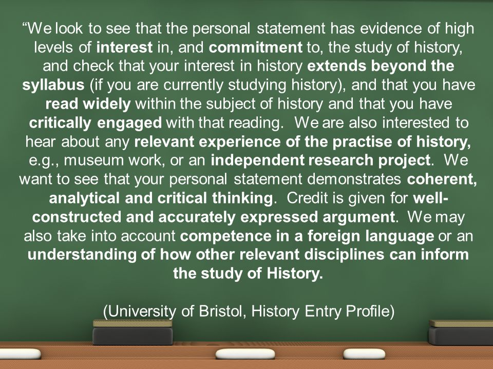 We look to see that the personal statement has evidence of high levels of interest in, and commitment to, the study of history, and check that your interest in history extends beyond the syllabus (if you are currently studying history), and that you have read widely within the subject of history and that you have critically engaged with that reading.