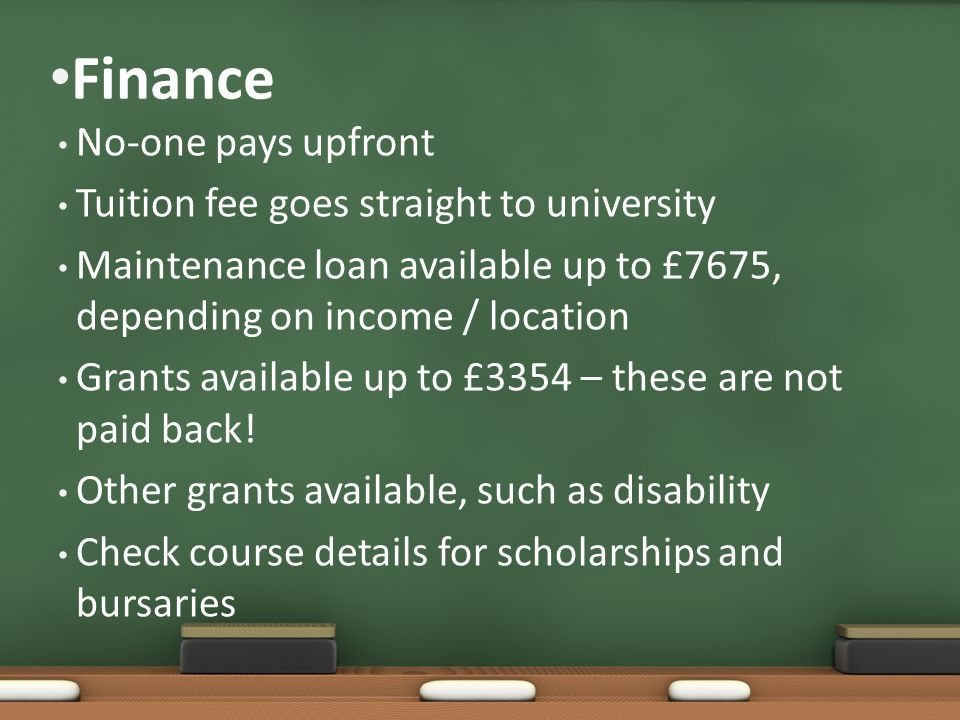 Finance No-one pays upfront Tuition fee goes straight to university Maintenance loan available up to £7675, depending on income / location Grants available up to £3354 – these are not paid back.