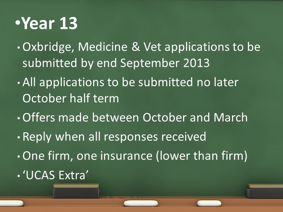 Year 13 Oxbridge, Medicine & Vet applications to be submitted by end September 2013 All applications to be submitted no later October half term Offers made between October and March Reply when all responses received One firm, one insurance (lower than firm) 'UCAS Extra'