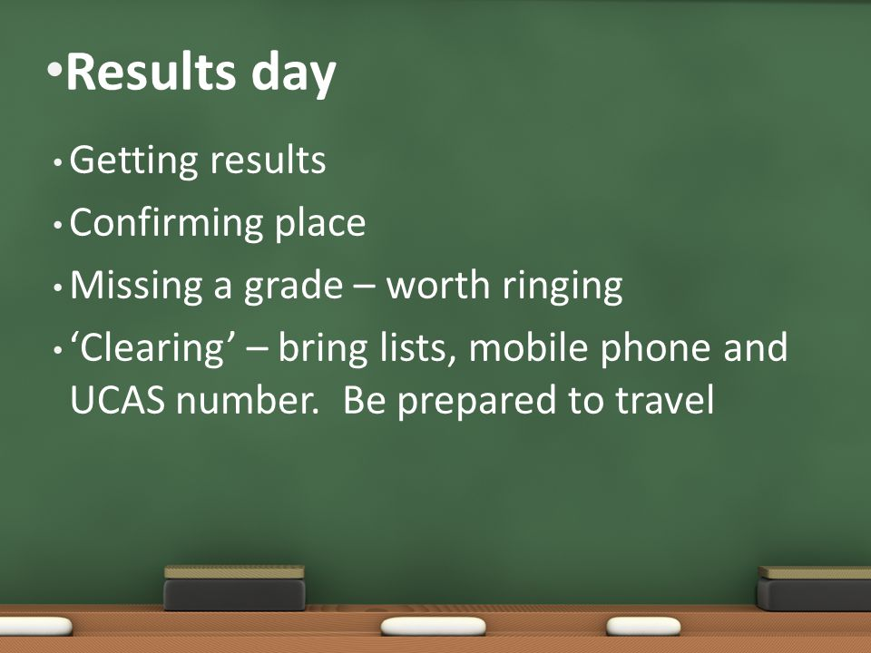 Results day Getting results Confirming place Missing a grade – worth ringing 'Clearing' – bring lists, mobile phone and UCAS number.