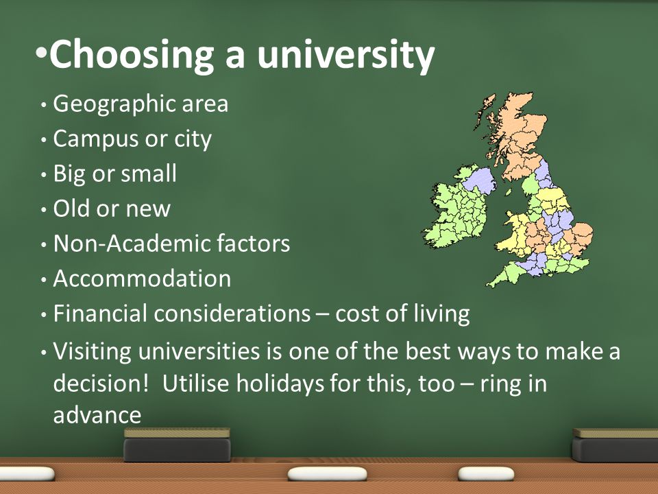 Choosing a university Geographic area Campus or city Big or small Old or new Non-Academic factors Accommodation Financial considerations – cost of living Visiting universities is one of the best ways to make a decision.