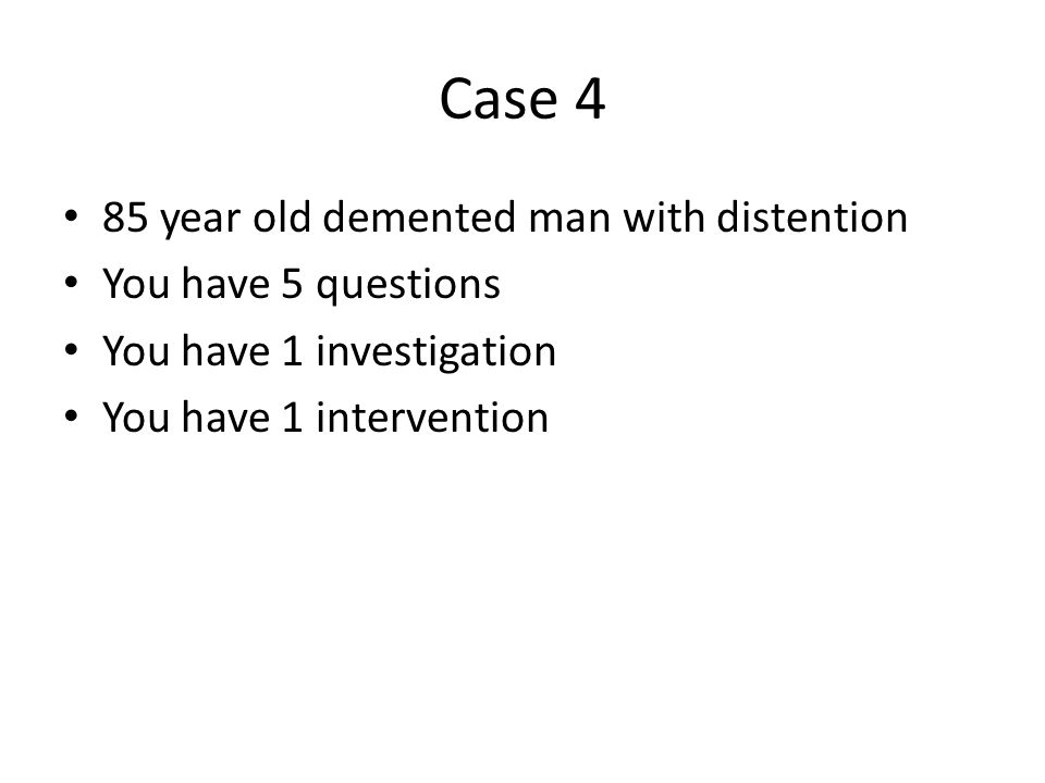 Case 4 85 year old demented man with distention You have 5 questions You have 1 investigation You have 1 intervention