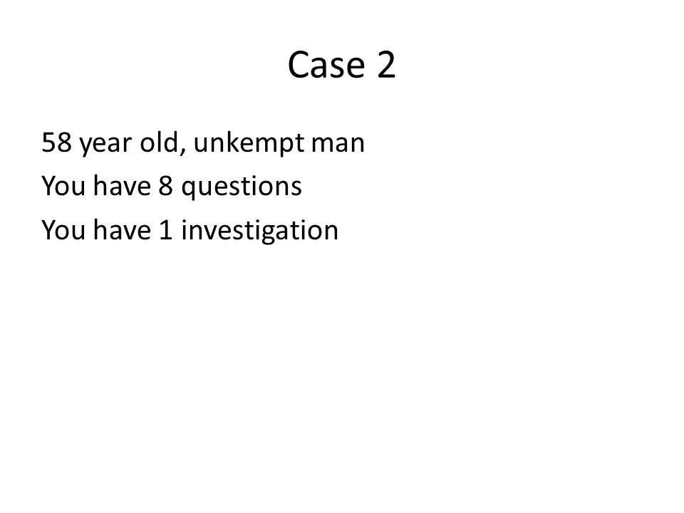 Case 2 58 year old, unkempt man You have 8 questions You have 1 investigation