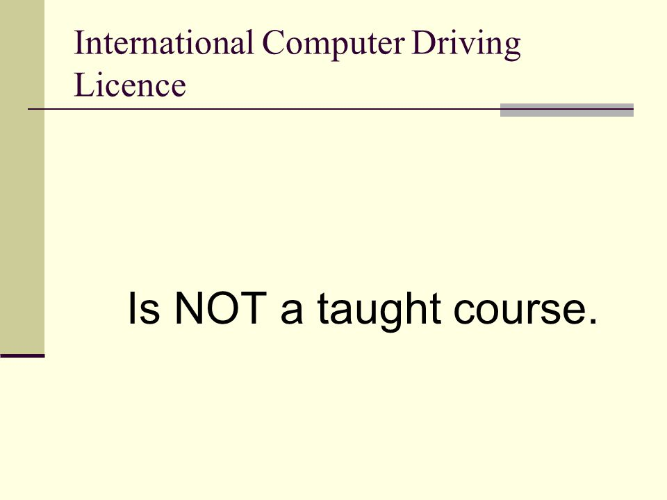 International Computer Driving Licence Is NOT a taught course.