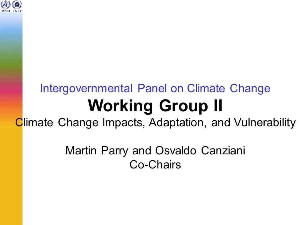 Intergovernmental Panel on Climate Change Working Group II Climate Change Impacts, Adaptation, and Vulnerability Martin Parry and Osvaldo Canziani Co-