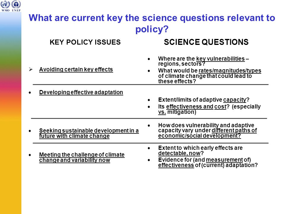 What are current key the science questions relevant to policy? KEY POLICY ISSUES  Avoiding certain key effects  Developing effective adaptation  Se