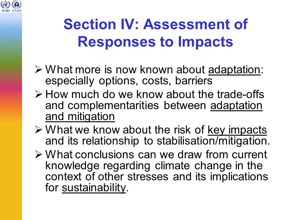 Section IV: Assessment of Responses to Impacts  What more is now known about adaptation: especially options, costs, barriers  How much do we know ab