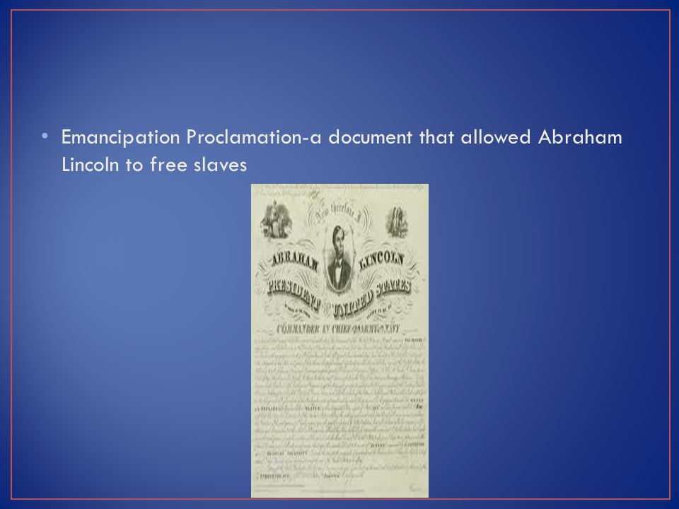 Emancipation Proclamation-a document that allowed Abraham Lincoln to free slaves