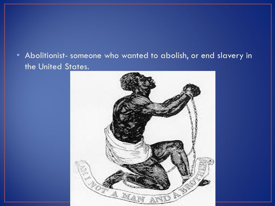 Abolitionist- someone who wanted to abolish, or end slavery in the United States.