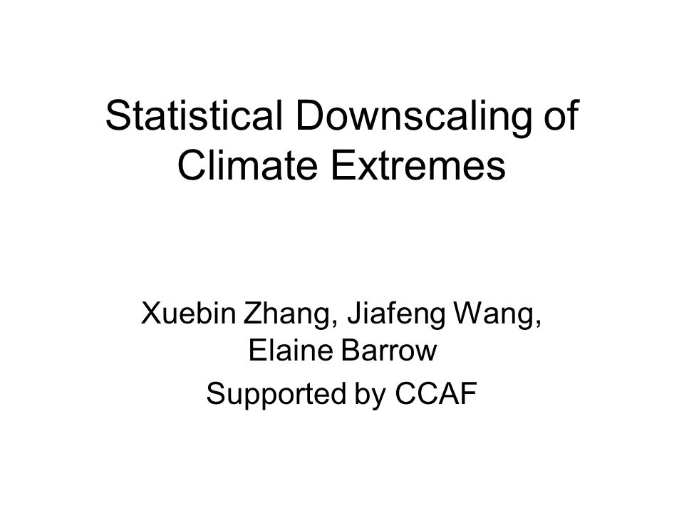 Statistical Downscaling of Climate Extremes Xuebin Zhang, Jiafeng Wang, Elaine Barrow Supported by CCAF