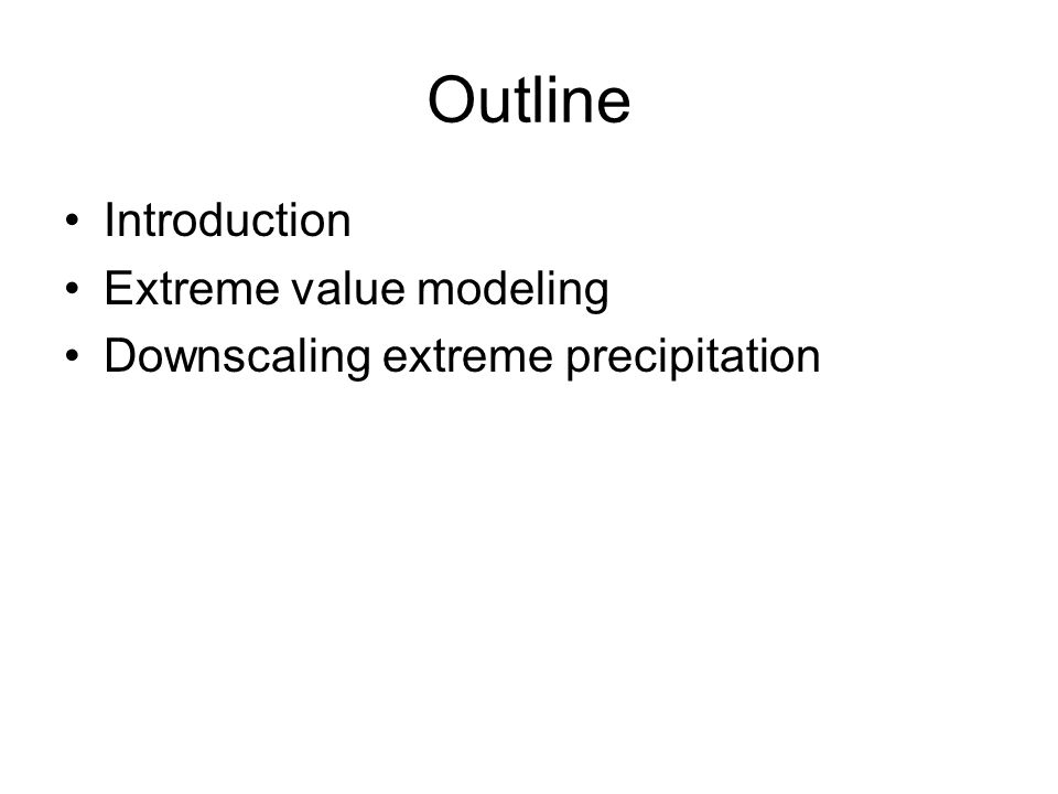 Outline Introduction Extreme value modeling Downscaling extreme precipitation