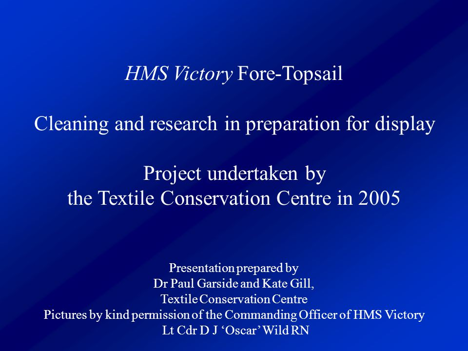 HMS Victory Fore-Topsail Cleaning and research in preparation for display Project undertaken by the Textile Conservation Centre in 2005 Presentation p