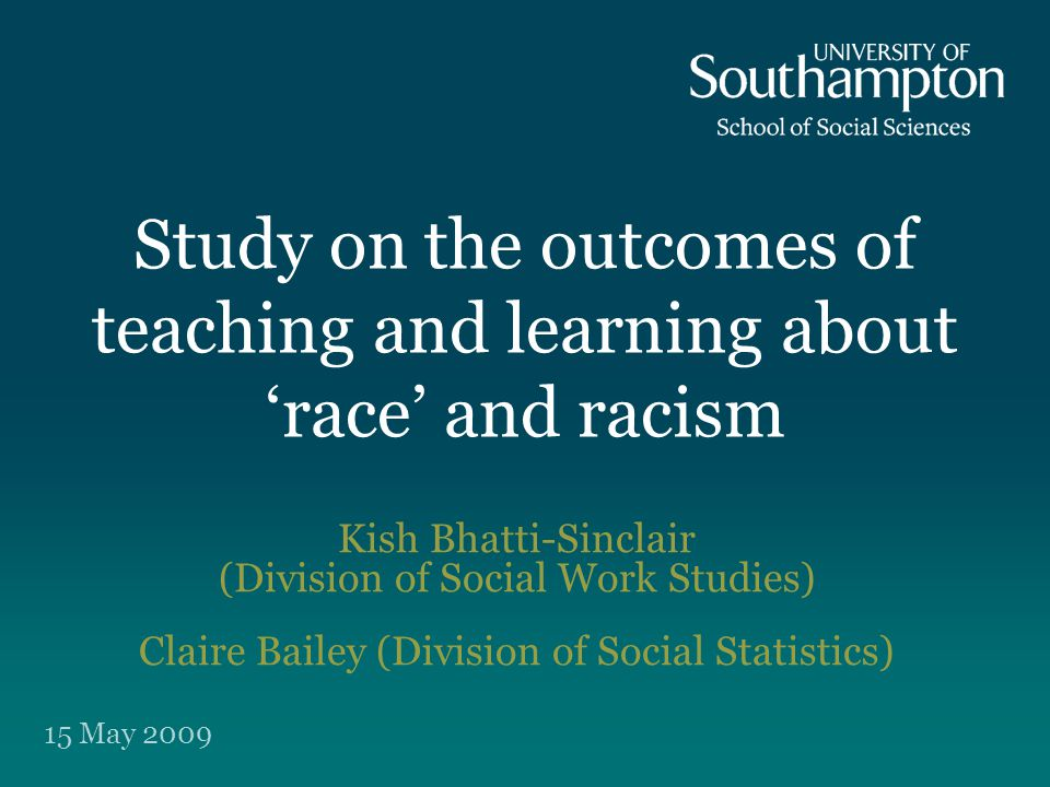 Study on the outcomes of teaching and learning about 'race' and racism Kish Bhatti-Sinclair (Division of Social Work Studies) Claire Bailey (Division of Social Statistics) 15 May 2009