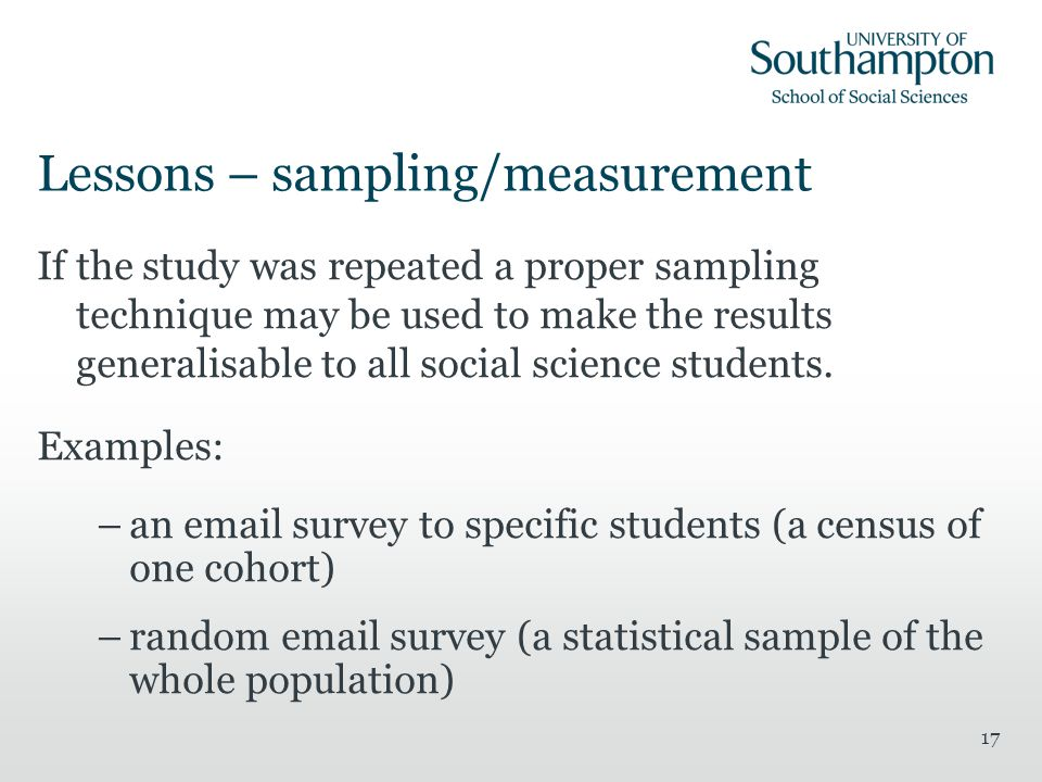 17 Lessons – sampling/measurement If the study was repeated a proper sampling technique may be used to make the results generalisable to all social science students.