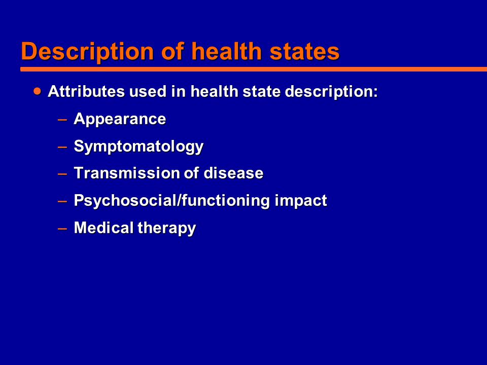 Description of health states  Attributes used in health state description: –Appearance –Symptomatology –Transmission of disease –Psychosocial/functio