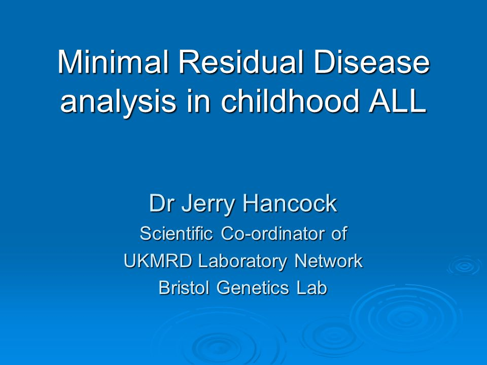 Minimal Residual Disease analysis in childhood ALL Dr Jerry Hancock Scientific Co-ordinator of UKMRD Laboratory Network Bristol Genetics Lab