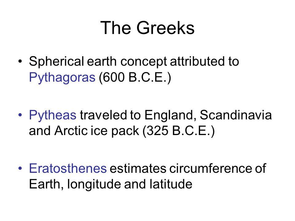 The Greeks Spherical earth concept attributed to Pythagoras (600 B.C.E.) Pytheas traveled to England, Scandinavia and Arctic ice pack (325 B.C.E.) Era