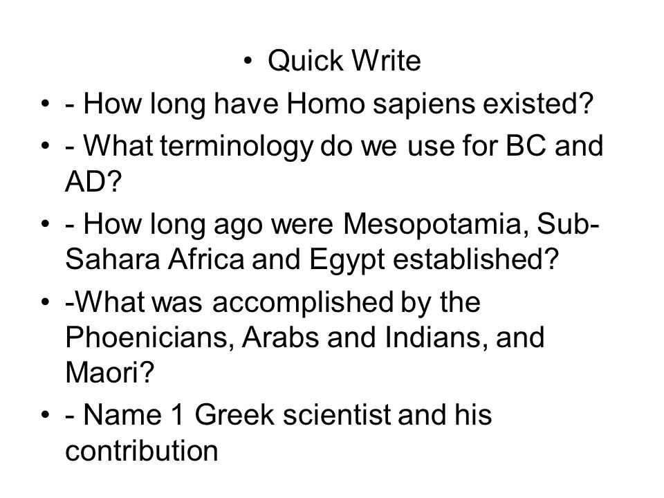 Quick Write - How long have Homo sapiens existed. - What terminology do we use for BC and AD.