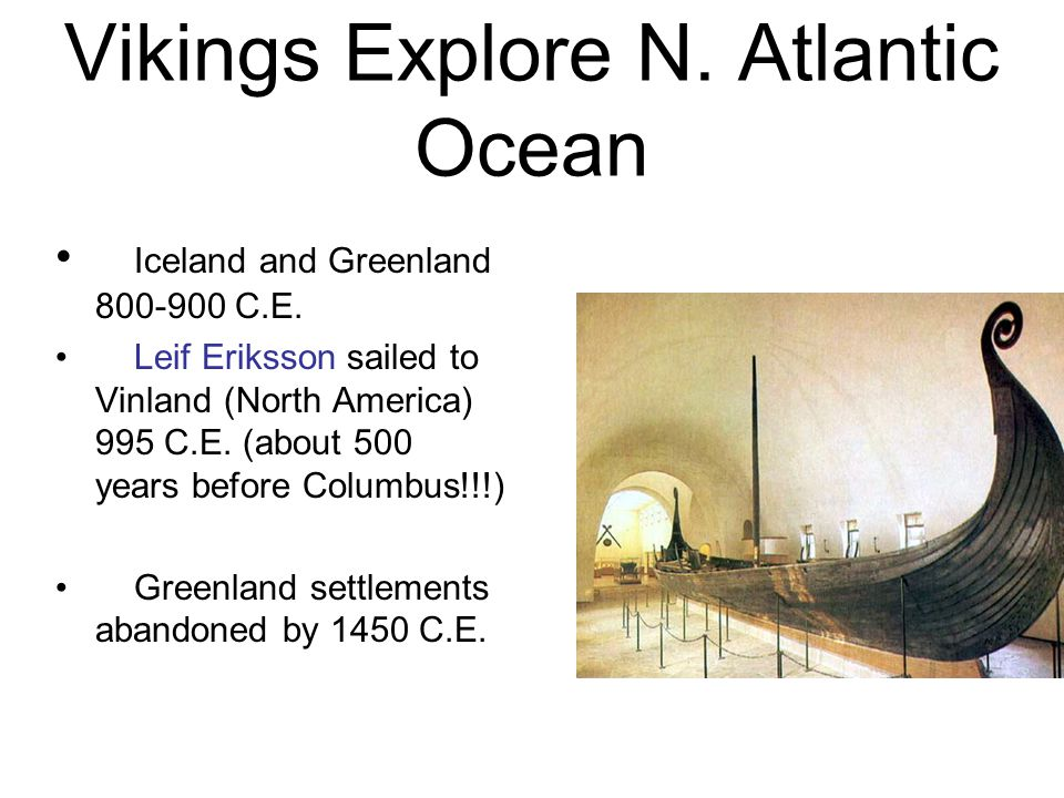 Iceland and Greenland 800-900 C.E. Leif Eriksson sailed to Vinland (North America) 995 C.E. (about 500 years before Columbus!!!) Greenland settlements