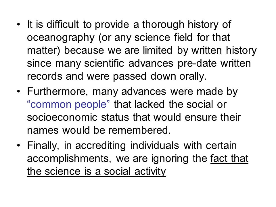 It is difficult to provide a thorough history of oceanography (or any science field for that matter) because we are limited by written history since m