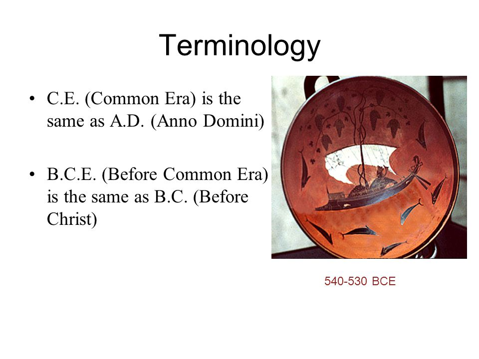Terminology C.E. (Common Era) is the same as A.D. (Anno Domini) B.C.E. (Before Common Era) is the same as B.C. (Before Christ) 540-530 BCE