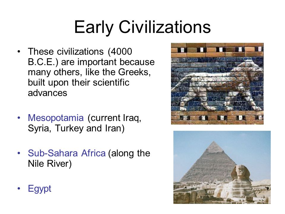 Early Civilizations These civilizations (4000 B.C.E.) are important because many others, like the Greeks, built upon their scientific advances Mesopot