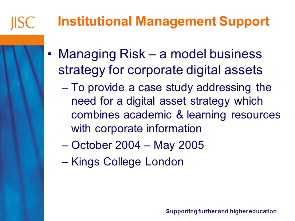 Supporting further and higher education Institutional Management Support Managing Risk – a model business strategy for corporate digital assets –To provide a case study addressing the need for a digital asset strategy which combines academic & learning resources with corporate information –October 2004 – May 2005 –Kings College London