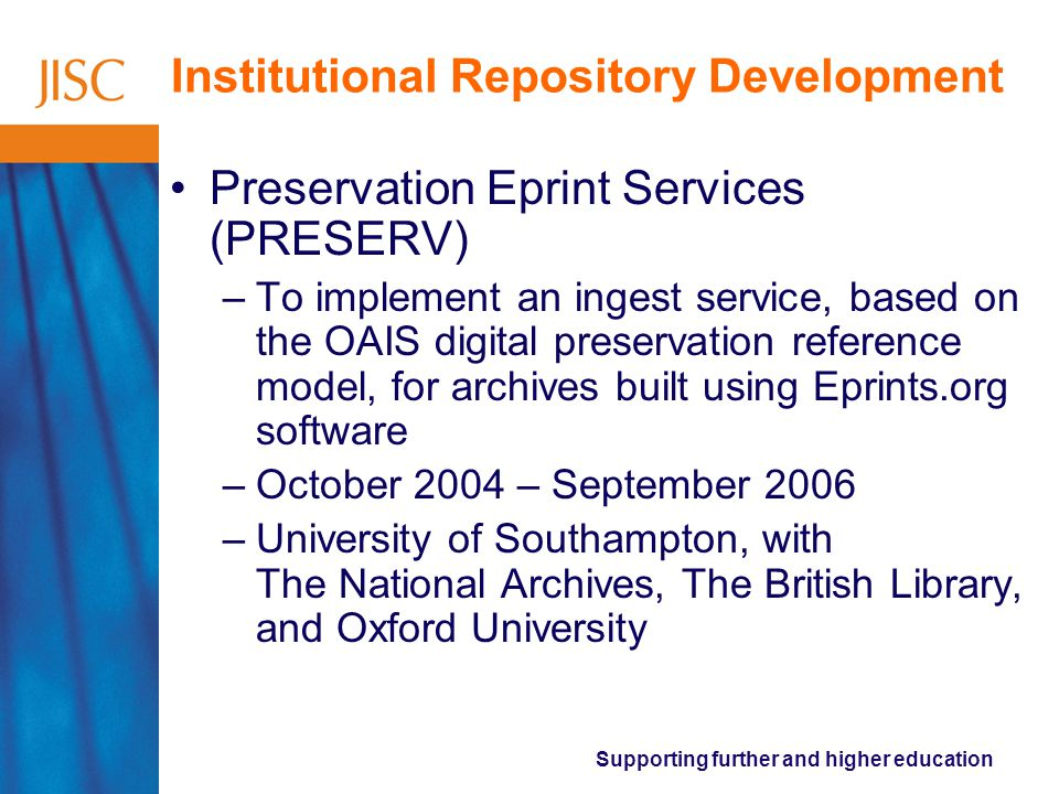 Supporting further and higher education Institutional Repository Development Preservation Eprint Services (PRESERV) –To implement an ingest service, based on the OAIS digital preservation reference model, for archives built using Eprints.org software –October 2004 – September 2006 –University of Southampton, with The National Archives, The British Library, and Oxford University