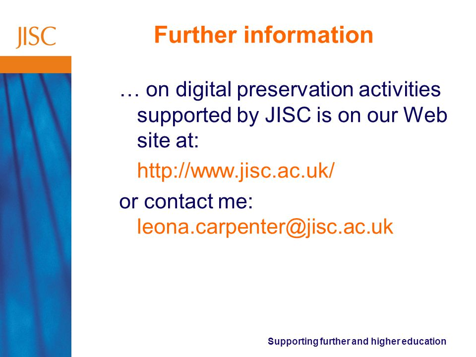 Supporting further and higher education Further information … on digital preservation activities supported by JISC is on our Web site at: http://www.jisc.ac.uk/ or contact me: leona.carpenter@jisc.ac.uk