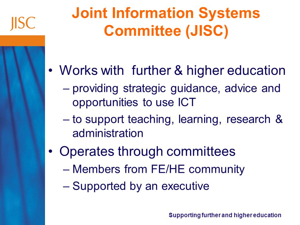 Supporting further and higher education Joint Information Systems Committee (JISC) Works with further & higher education –providing strategic guidance, advice and opportunities to use ICT –to support teaching, learning, research & administration Operates through committees –Members from FE/HE community –Supported by an executive