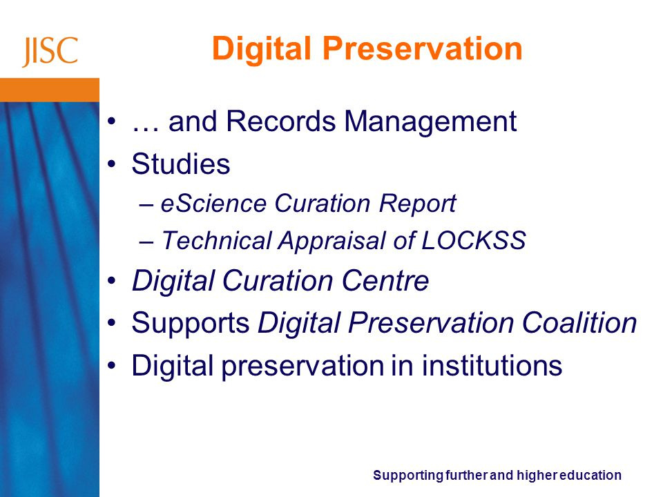 Supporting further and higher education Digital Preservation … and Records Management Studies –eScience Curation Report –Technical Appraisal of LOCKSS Digital Curation Centre Supports Digital Preservation Coalition Digital preservation in institutions