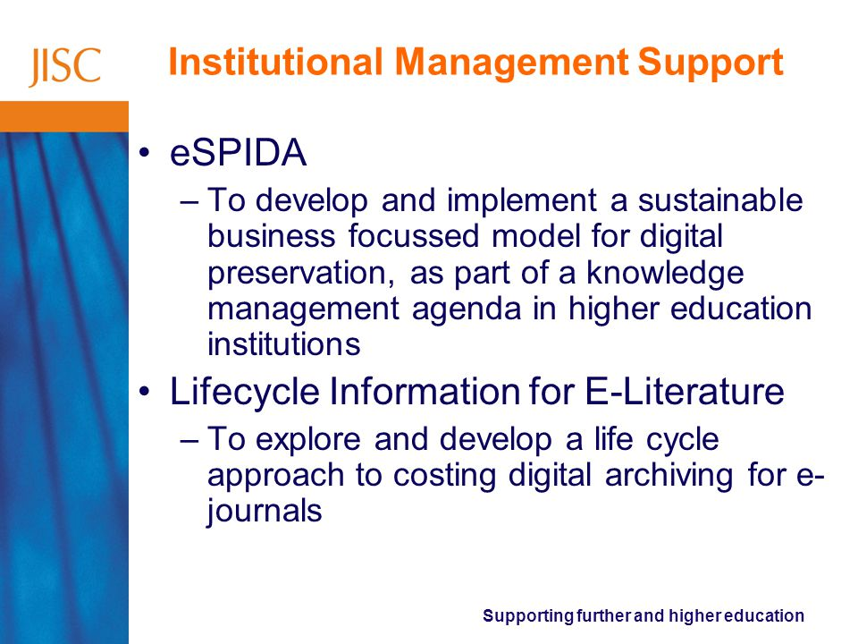 Supporting further and higher education Institutional Management Support eSPIDA –To develop and implement a sustainable business focussed model for digital preservation, as part of a knowledge management agenda in higher education institutions Lifecycle Information for E-Literature –To explore and develop a life cycle approach to costing digital archiving for e- journals