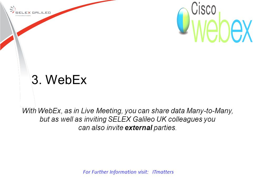 With WebEx, as in Live Meeting, you can share data Many-to-Many, but as well as inviting SELEX Galileo UK colleagues you can also invite external parties.