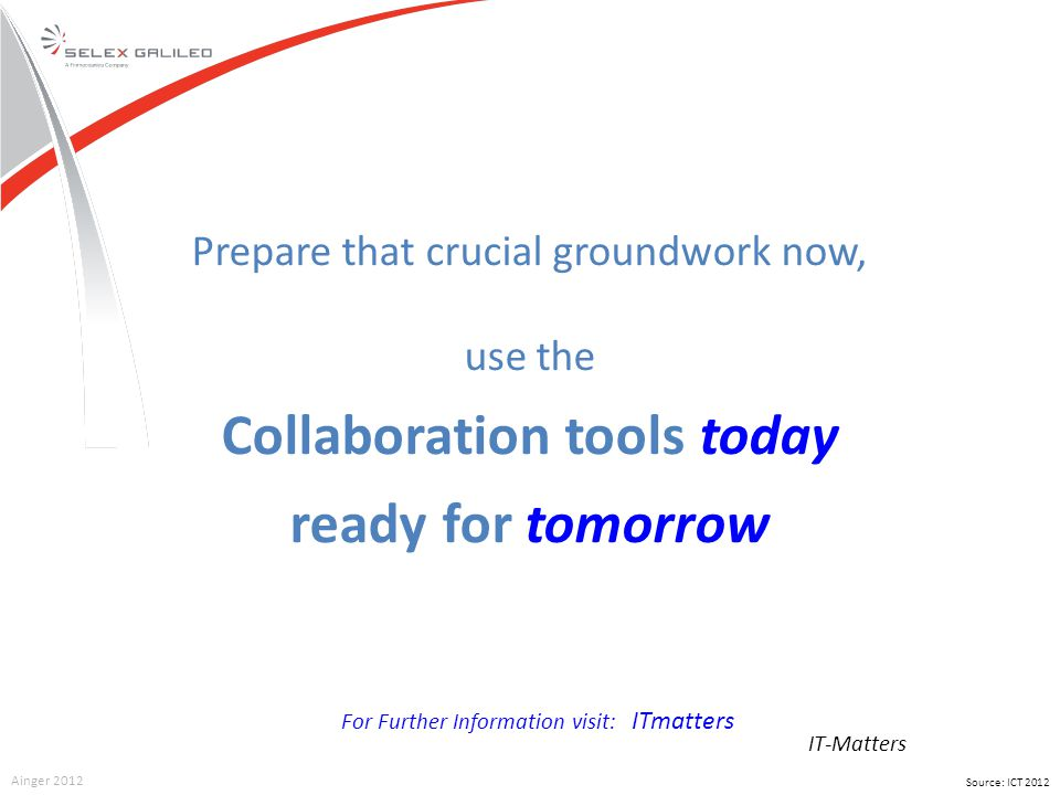 IT-Matters Source: ICT 2012 Ainger 2012 Prepare that crucial groundwork now, use the Collaboration tools today ready for tomorrow For Further Informat