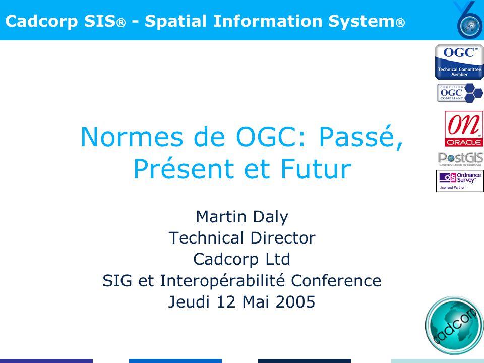 Cadcorp SIS ® - Spatial Information System ® Normes de OGC: Passé, Présent et Futur Martin Daly Technical Director Cadcorp Ltd SIG et Interopérabilité Conference Jeudi 12 Mai 2005