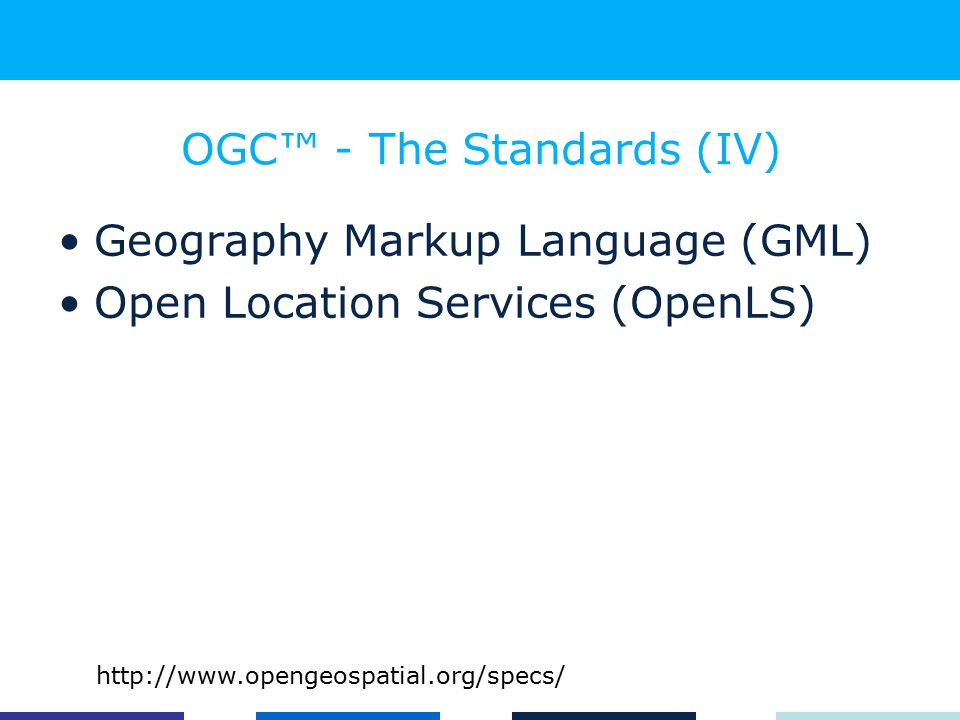 OGC™ - The Standards (IV) Geography Markup Language (GML) Open Location Services (OpenLS) http://www.opengeospatial.org/specs/