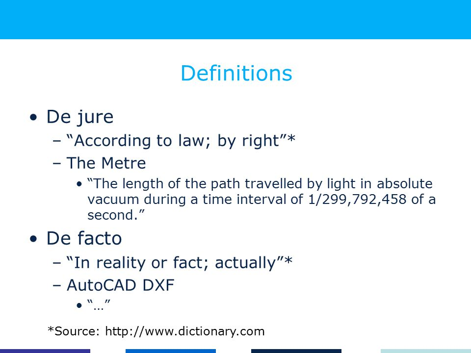 Definitions De jure – According to law; by right * –The Metre The length of the path travelled by light in absolute vacuum during a time interval of 1/299,792,458 of a second. De facto – In reality or fact; actually * –AutoCAD DXF … *Source: http://www.dictionary.com