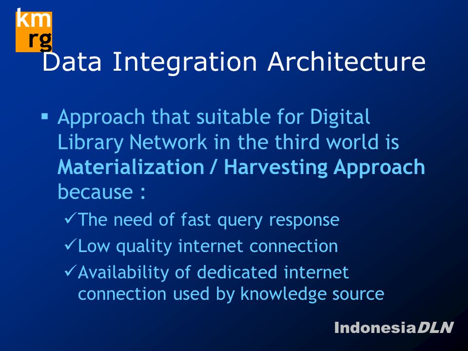 IndonesiaDLN km rg Data Integration Architecture  Approach that suitable for Digital Library Network in the third world is Materialization / Harvesting Approach because : The need of fast query response Low quality internet connection Availability of dedicated internet connection used by knowledge source